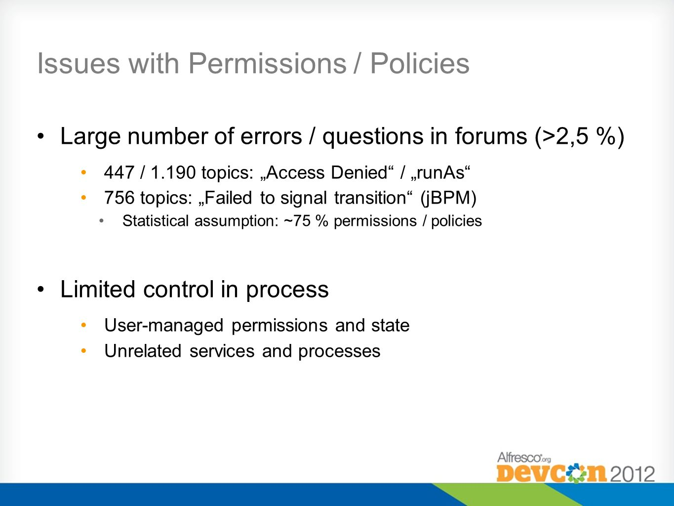 Issues with Permissions / Policies Large number of errors / questions in forums (>2,5 %) 447 / 1.190 topics: Access Denied / runAs 756 topics: Failed to signal transition (jBPM) Statistical assumption: ~75 % permissions / policies Limited control in process User-managed permissions and state Unrelated services and processes