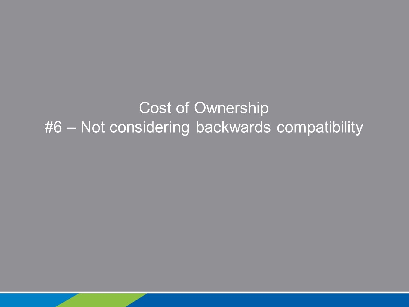 Cost of Ownership #6 – Not considering backwards compatibility