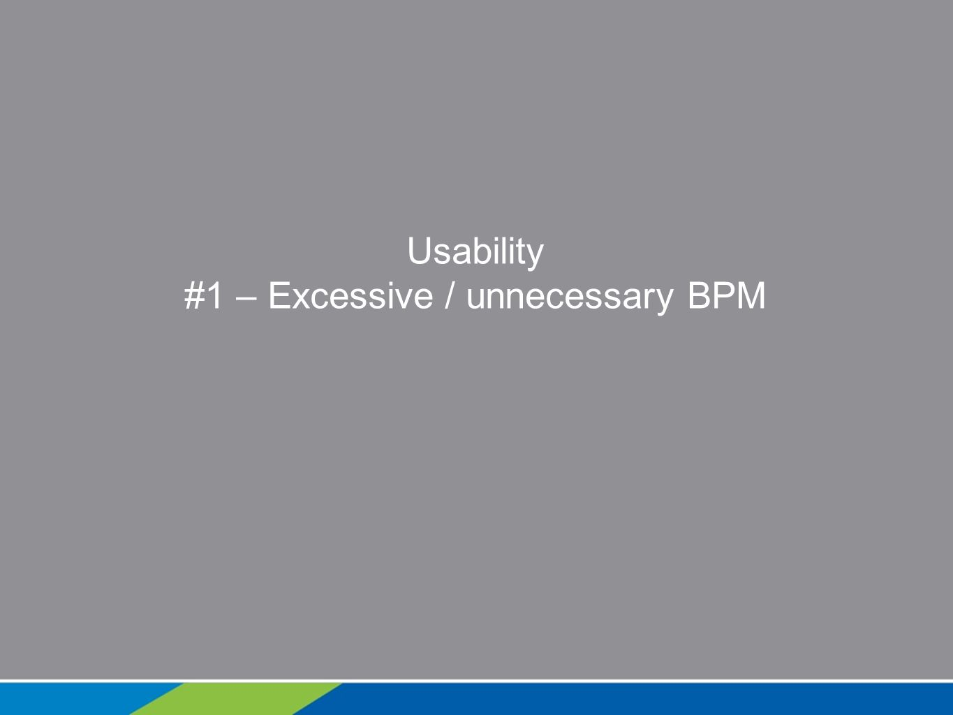 Usability #1 – Excessive / unnecessary BPM
