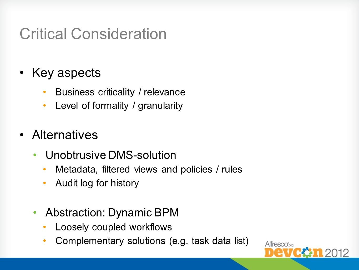 Critical Consideration Key aspects Business criticality / relevance Level of formality / granularity Alternatives Unobtrusive DMS-solution Metadata, filtered views and policies / rules Audit log for history Abstraction: Dynamic BPM Loosely coupled workflows Complementary solutions (e.g.