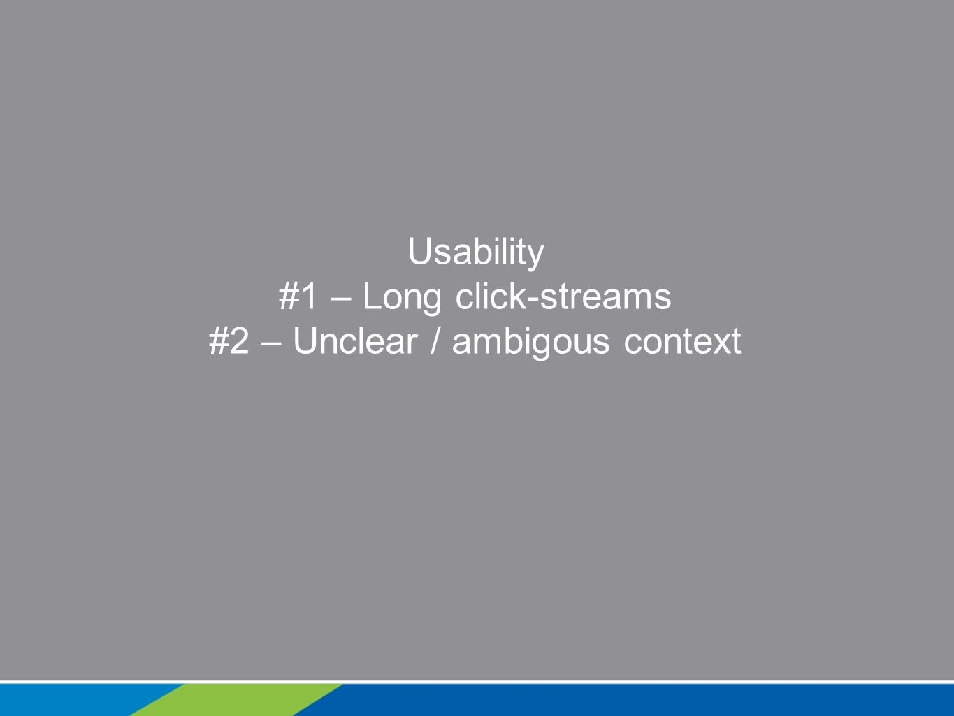 Usability #1 – Long click-streams #2 – Unclear / ambigous context