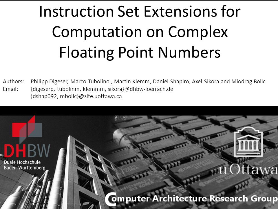 IEEEI 2010 ISE for Computation on Complex Floating Point Numbers Instruction Set Extensions for Computation on Complex Floating Point Numbers Authors: Philipp Digeser, Marco Tubolino, Martin Klemm, Daniel Shapiro, Axel Sikora and Miodrag Bolic Email: {digeserp, tubolinm, klemmm, sikora}@dhbw-loerrach.de {dshap092, mbolic}@site.uottawa.ca