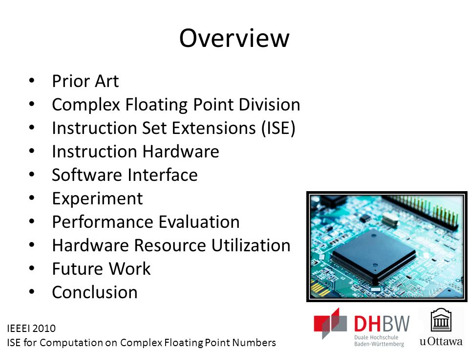 IEEEI 2010 ISE for Computation on Complex Floating Point Numbers Overview Prior Art Complex Floating Point Division Instruction Set Extensions (ISE) Instruction Hardware Software Interface Experiment Performance Evaluation Hardware Resource Utilization Future Work Conclusion