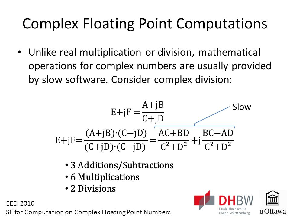 IEEEI 2010 ISE for Computation on Complex Floating Point Numbers Conclusion The designed ISE can be used to accelerate embedded complex mathematics operations Significant Speedup (up to 12)