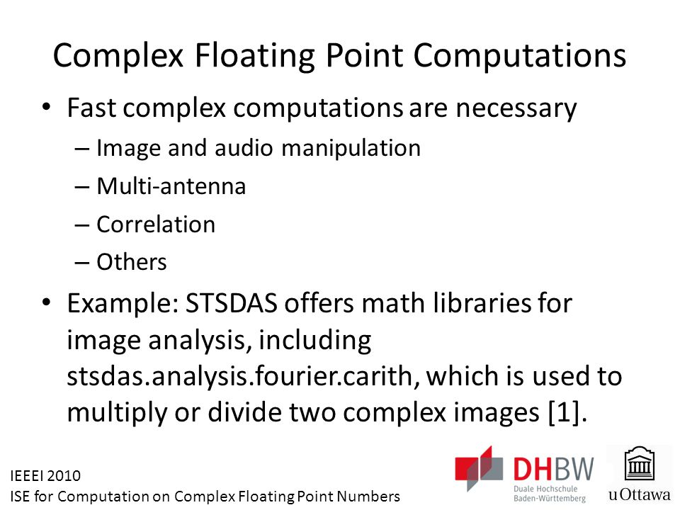 IEEEI 2010 ISE for Computation on Complex Floating Point Numbers Complex Floating Point Computations Fast complex computations are necessary – Image and audio manipulation – Multi-antenna – Correlation – Others Example: STSDAS offers math libraries for image analysis, including stsdas.analysis.fourier.carith, which is used to multiply or divide two complex images [1].