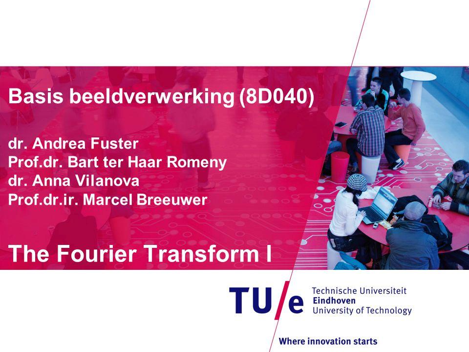 Basis beeldverwerking (8D040) dr. Andrea Fuster Prof.dr. Bart ter Haar Romeny dr. Anna Vilanova Prof.dr.ir. Marcel Breeuwer The Fourier Transform I