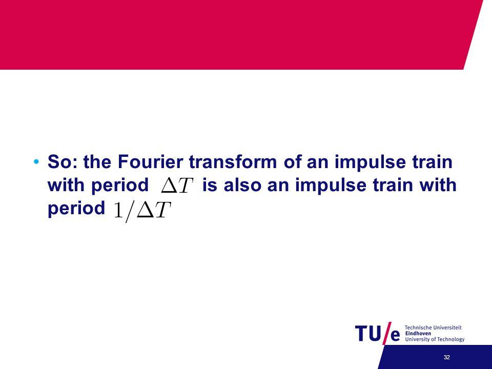 So: the Fourier transform of an impulse train with period is also an impulse train with period 32