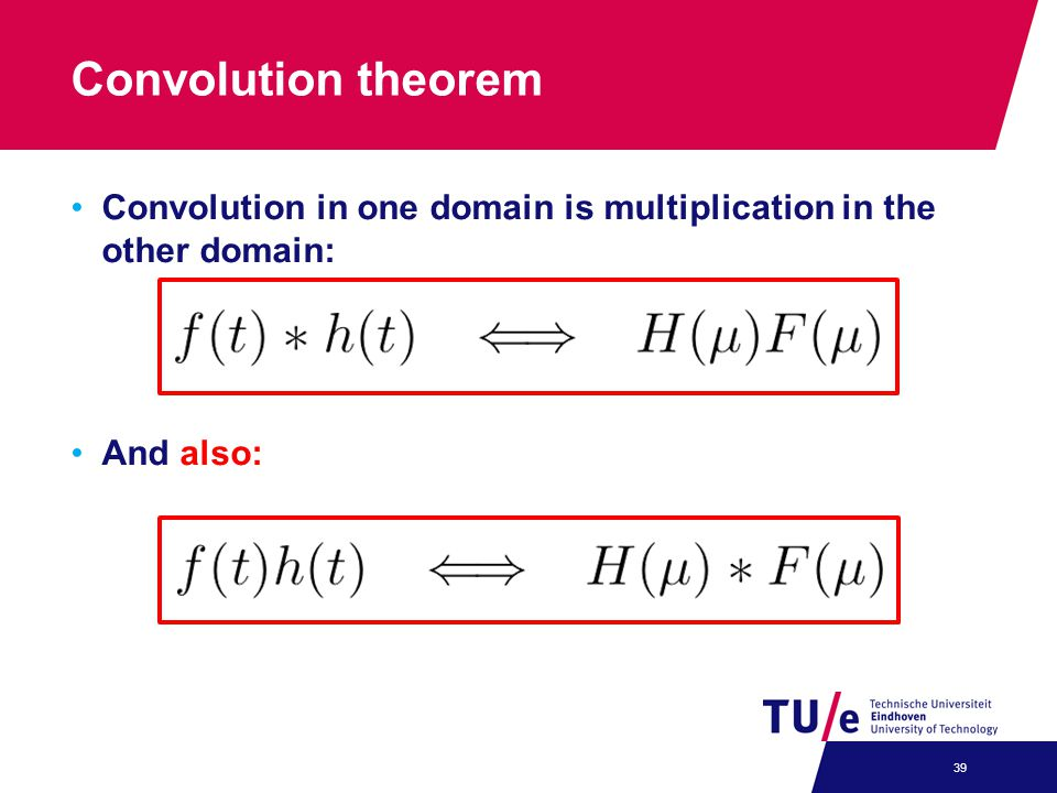 Convolution theorem Convolution in one domain is multiplication in the other domain: And also: 39
