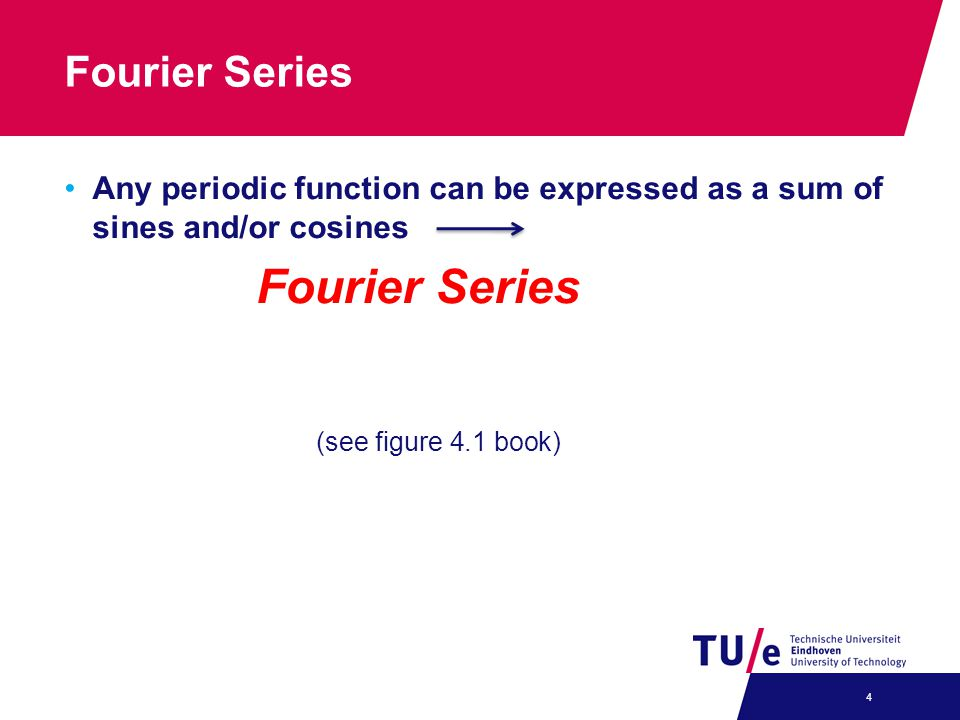 Fourier Series Any periodic function can be expressed as a sum of sines and/or cosines Fourier Series 4 (see figure 4.1 book)