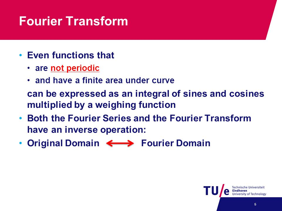 Fourier Transform Even functions that are not periodic and have a finite area under curve can be expressed as an integral of sines and cosines multipl