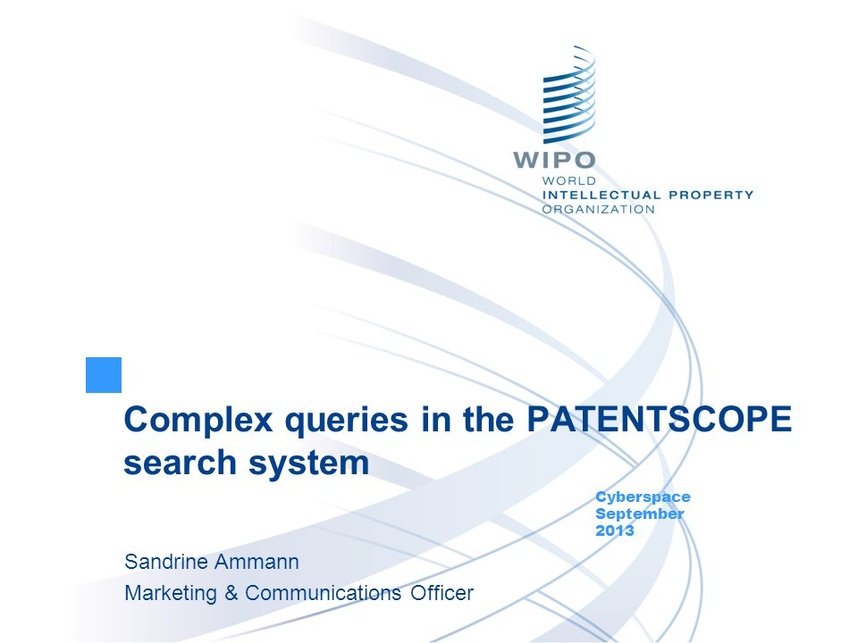 Complex queries in the PATENTSCOPE search system Cyberspace September 2013 Sandrine Ammann Marketing & Communications Officer