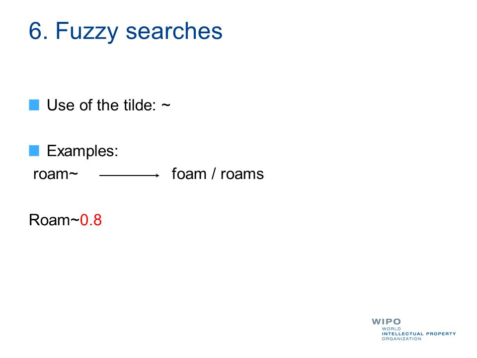 6. Fuzzy searches Use of the tilde: ~ Examples: roam~ foam / roams Roam~0.8