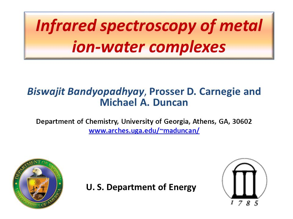 Infrared spectroscopy of metal ion-water complexes Biswajit Bandyopadhyay, Prosser D. Carnegie and Michael A. Duncan Department of Chemistry, Universi