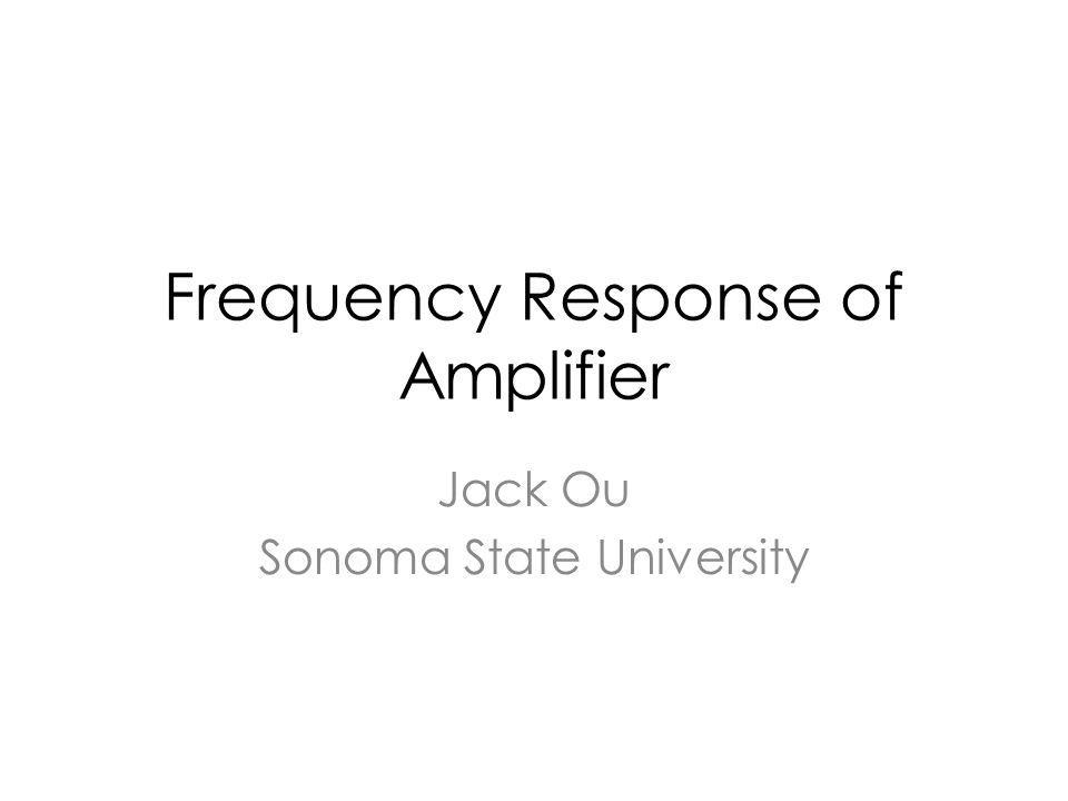 Frequency Response of Amplifier Jack Ou Sonoma State University