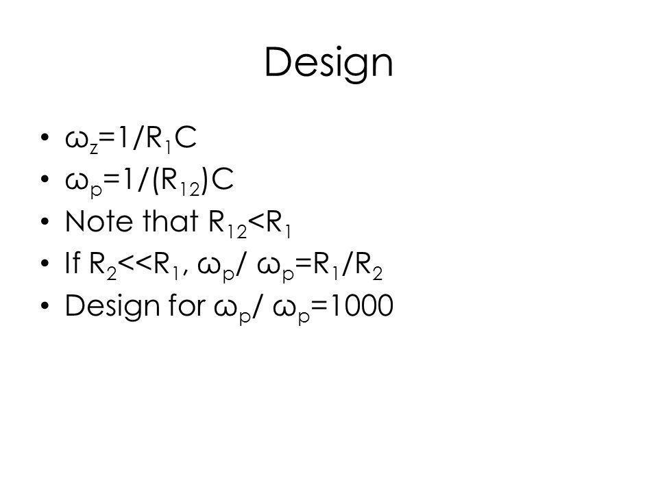 Design ω z =1/R 1 C ω p =1/(R 12 )C Note that R 12 <R 1 If R 2 <<R 1, ω p / ω p =R 1 /R 2 Design for ω p / ω p =1000