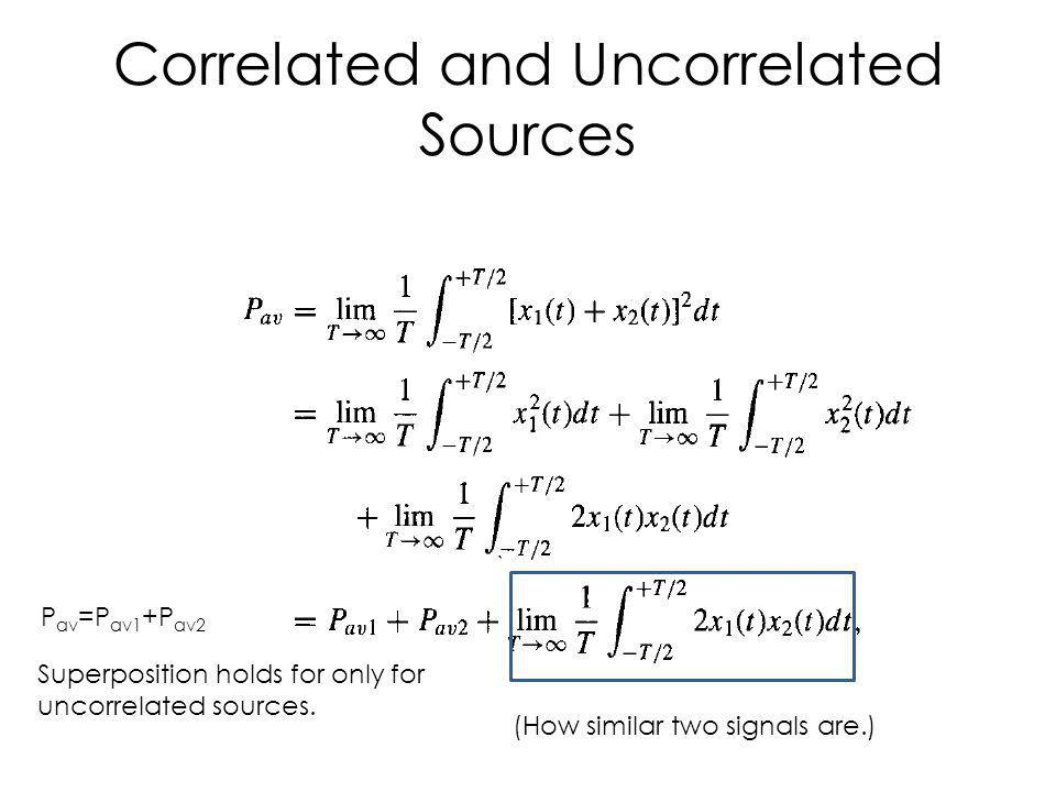 Correlated and Uncorrelated Sources (How similar two signals are.) P av =P av1 +P av2 Superposition holds for only for uncorrelated sources.