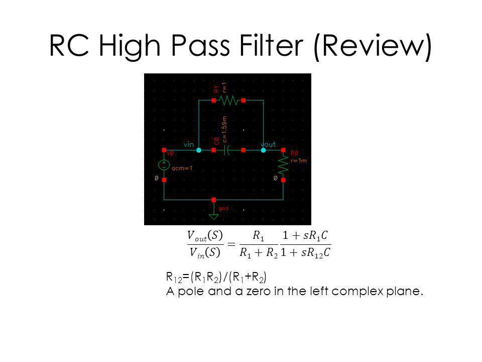 RC High Pass Filter (Review) R 12 =(R 1 R 2 )/(R 1 +R 2 ) A pole and a zero in the left complex plane.