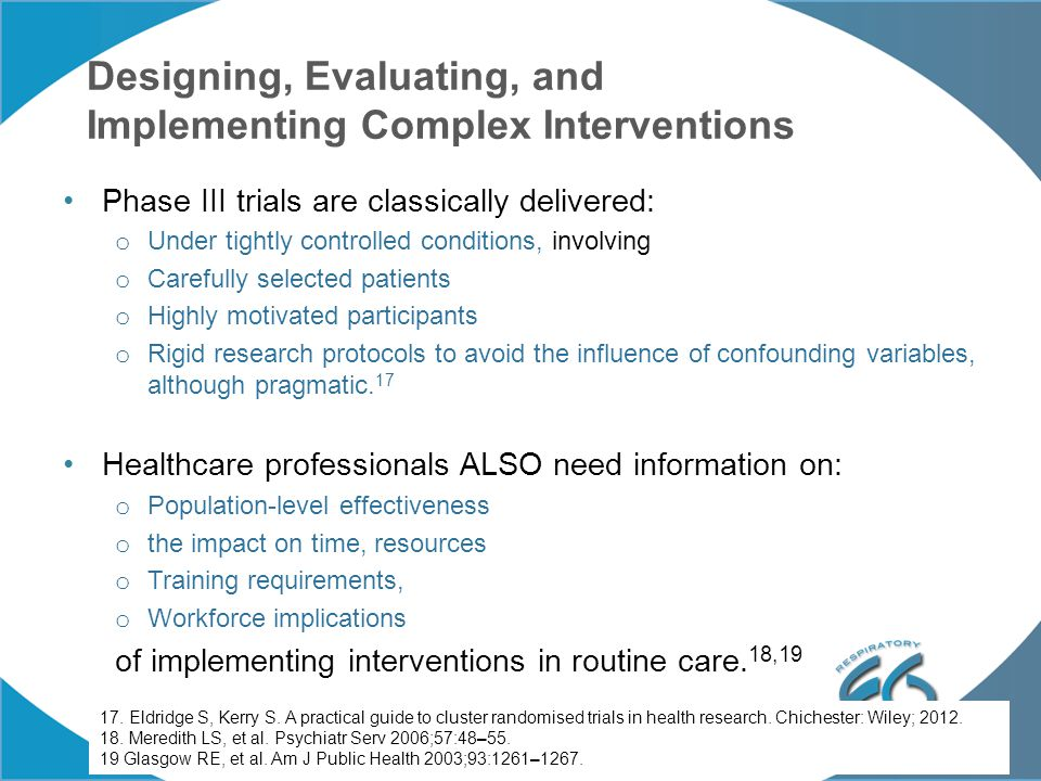 Designing, Evaluating, and Implementing Complex Interventions Phase III trials are classically delivered: o Under tightly controlled conditions, involving o Carefully selected patients o Highly motivated participants o Rigid research protocols to avoid the influence of confounding variables, although pragmatic.