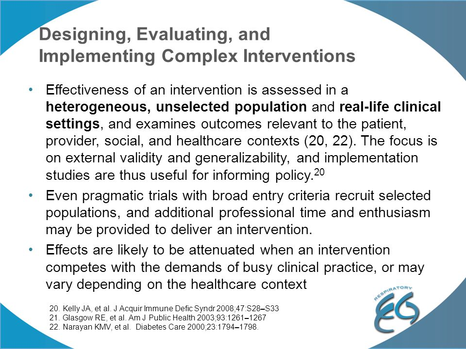 Designing, Evaluating, and Implementing Complex Interventions Effectiveness of an intervention is assessed in a heterogeneous, unselected population and real-life clinical settings, and examines outcomes relevant to the patient, provider, social, and healthcare contexts (20, 22).