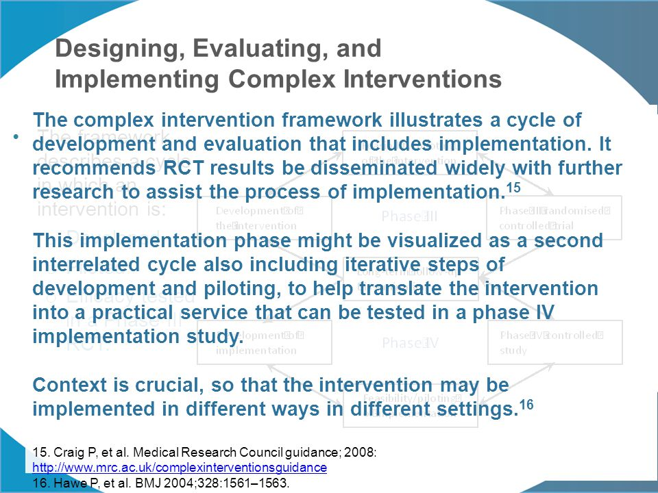 Designing, Evaluating, and Implementing Complex Interventions The framework describes a cycle in which an intervention is: o Developed o Piloted o Efficacy tested in a Phase III RCT.