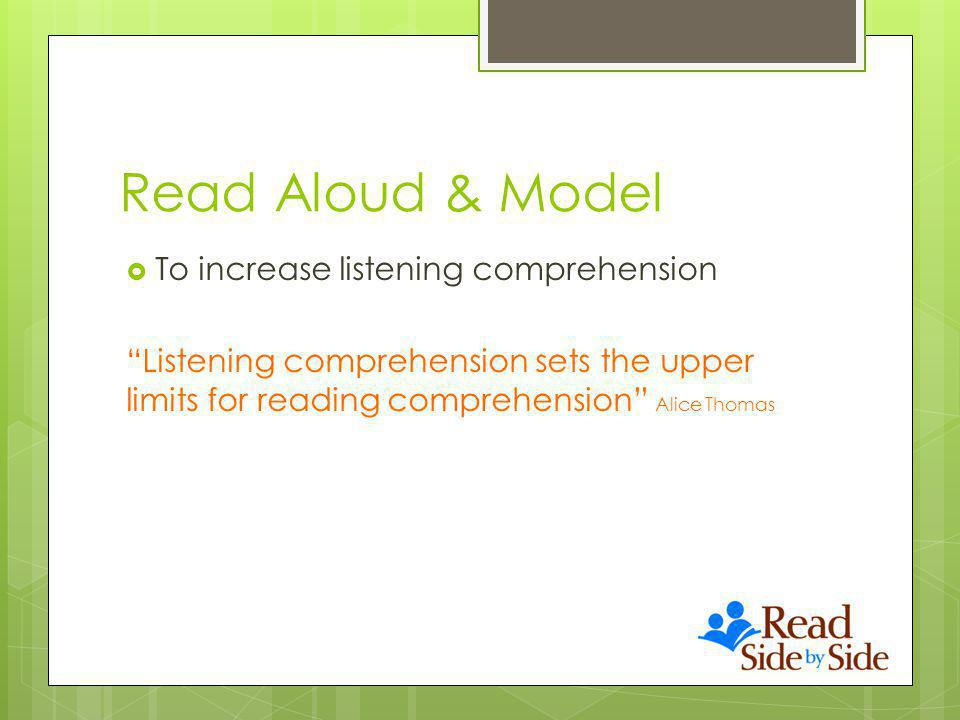 Read Aloud & Model To increase listening comprehension Listening comprehension sets the upper limits for reading comprehension Alice Thomas