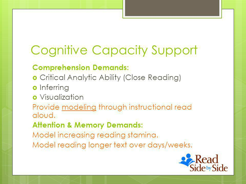 Cognitive Capacity Support Comprehension Demands: Critical Analytic Ability (Close Reading) Inferring Visualization Provide modeling through instructional read aloud.