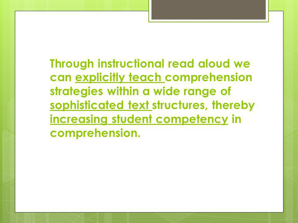 Through instructional read aloud we can explicitly teach comprehension strategies within a wide range of sophisticated text structures, thereby increasing student competency in comprehension.