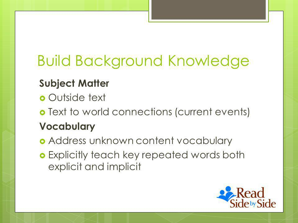 Build Background Knowledge Subject Matter Outside text Text to world connections (current events) Vocabulary Address unknown content vocabulary Explicitly teach key repeated words both explicit and implicit