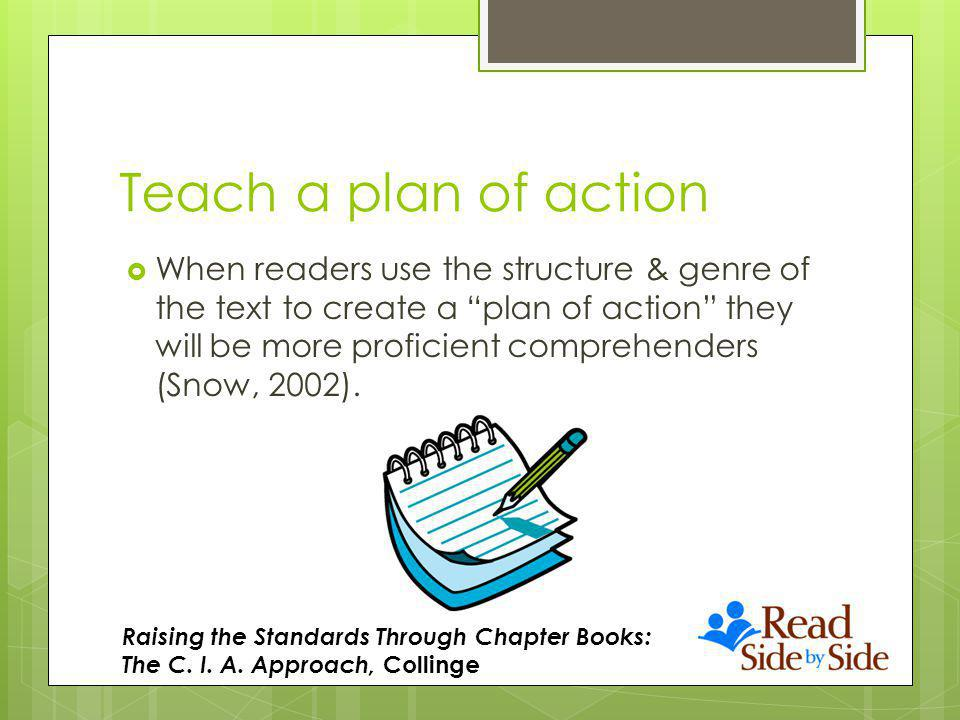 Teach a plan of action When readers use the structure & genre of the text to create a plan of action they will be more proficient comprehenders (Snow, 2002).