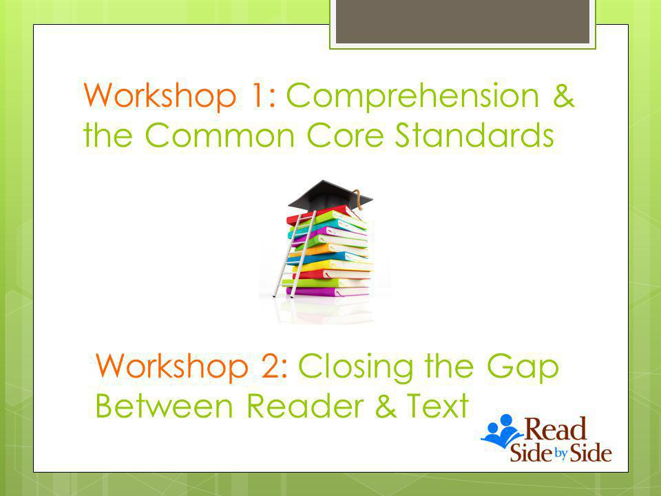 Workshop 1: Comprehension & the Common Core Standards Workshop 2: Closing the Gap Between Reader & Text