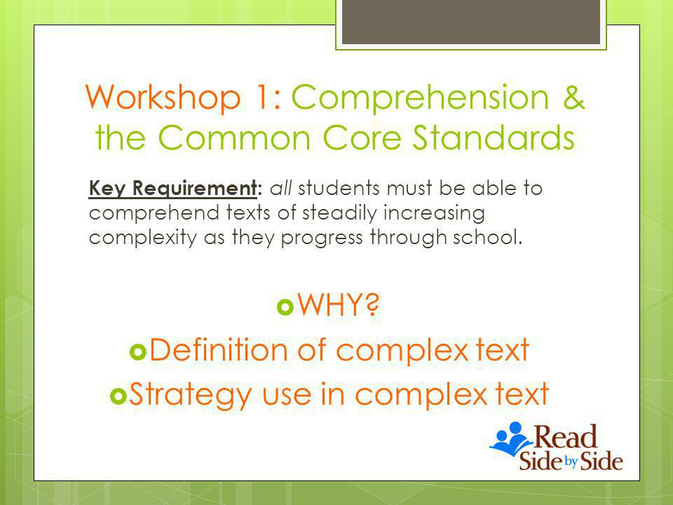 Workshop 1: Comprehension & the Common Core Standards Key Requirement: all students must be able to comprehend texts of steadily increasing complexity as they progress through school.