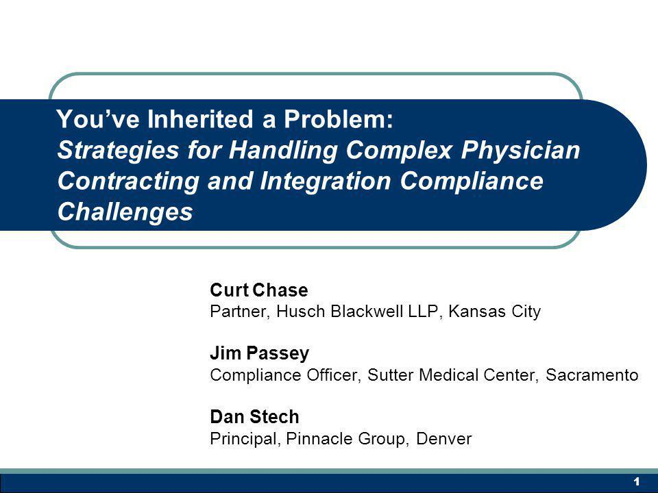 Youve Inherited a Problem: Strategies for Handling Complex Physician Contracting and Integration Compliance Challenges Curt Chase Partner, Husch Blackwell LLP, Kansas City Jim Passey Compliance Officer, Sutter Medical Center, Sacramento Dan Stech Principal, Pinnacle Group, Denver 1