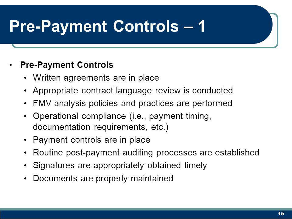 Pre-Payment Controls – 1 Pre-Payment Controls Written agreements are in place Appropriate contract language review is conducted FMV analysis policies and practices are performed Operational compliance (i.e., payment timing, documentation requirements, etc.) Payment controls are in place Routine post-payment auditing processes are established Signatures are appropriately obtained timely Documents are properly maintained 15