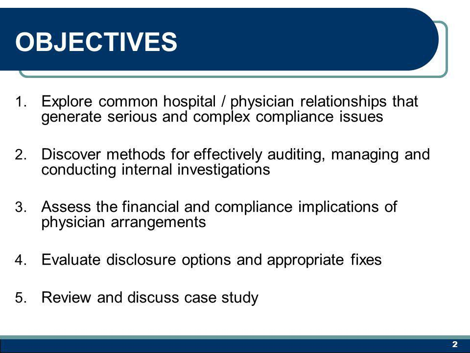 OBJECTIVE ONE Explore common hospital / physician relationships that generate serious and complex compliance issues 3