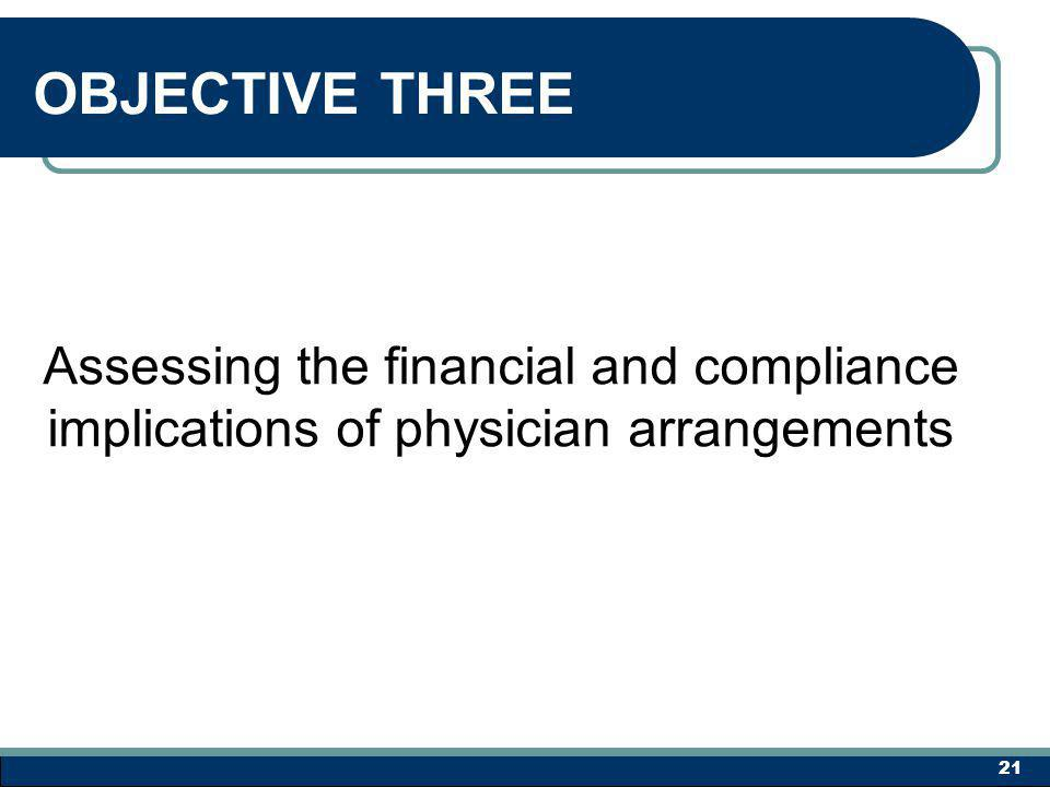OBJECTIVE THREE Assessing the financial and compliance implications of physician arrangements 21