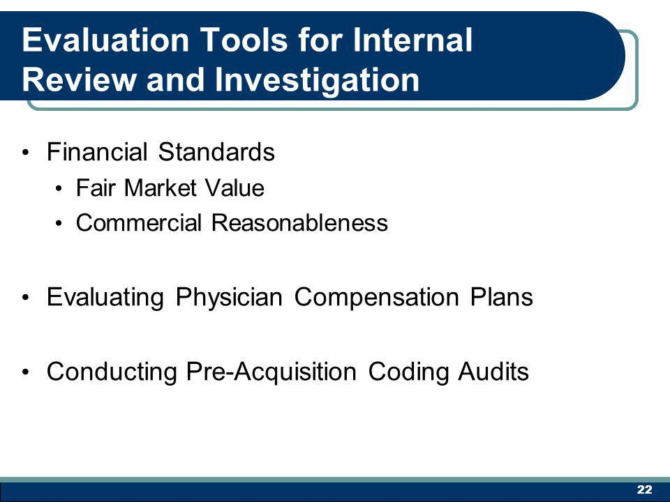 Evaluation Tools for Internal Review and Investigation Financial Standards Fair Market Value Commercial Reasonableness Evaluating Physician Compensation Plans Conducting Pre-Acquisition Coding Audits 22