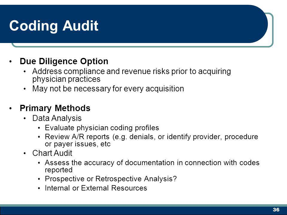 Coding Audit Due Diligence Option Address compliance and revenue risks prior to acquiring physician practices May not be necessary for every acquisition Primary Methods Data Analysis Evaluate physician coding profiles Review A/R reports (e.g.