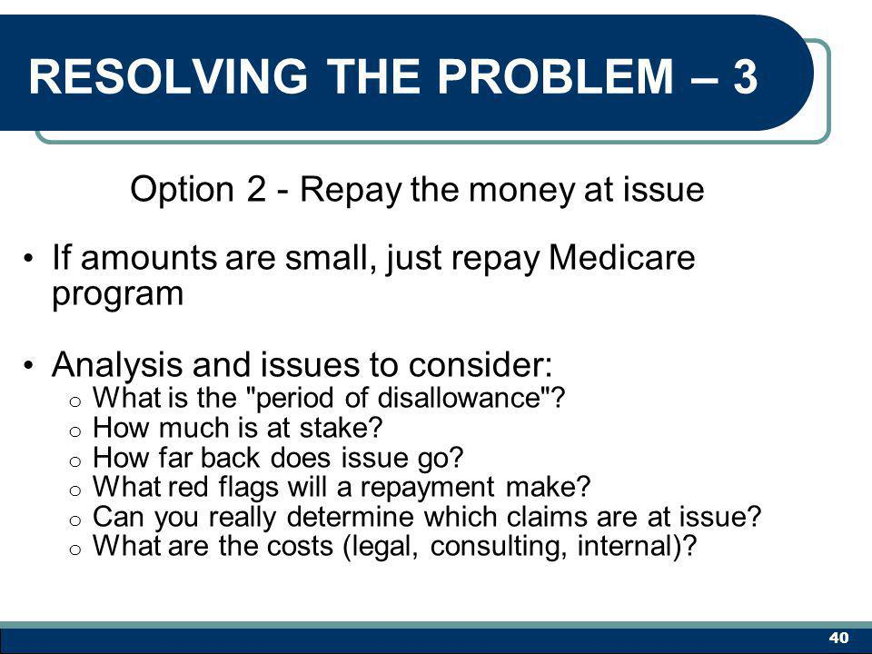 RESOLVING THE PROBLEM – 3 Option 2 - Repay the money at issue If amounts are small, just repay Medicare program Analysis and issues to consider: o What is the period of disallowance .