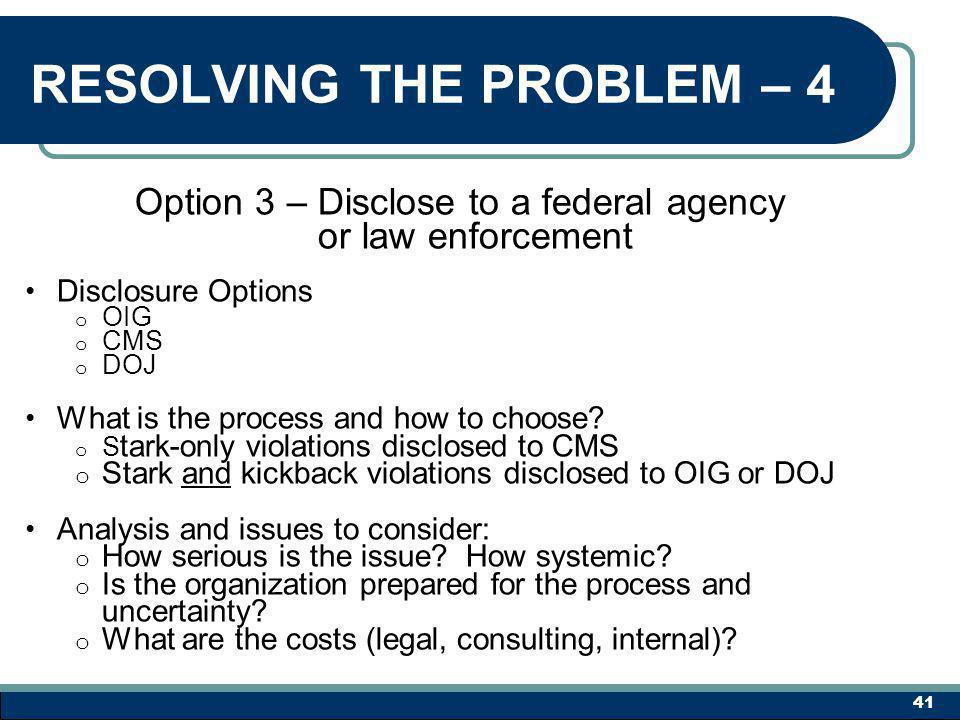 RESOLVING THE PROBLEM – 4 Option 3 – Disclose to a federal agency or law enforcement Disclosure Options o OIG o CMS o DOJ What is the process and how to choose.