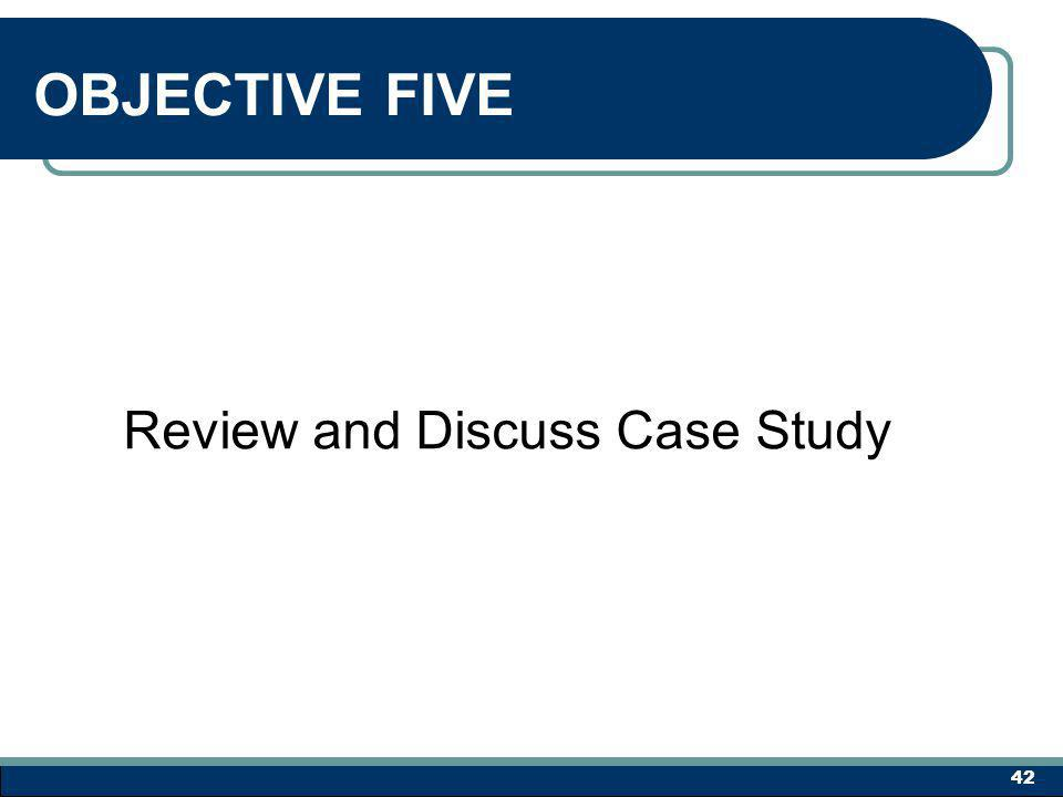 OBJECTIVE FIVE Review and Discuss Case Study 42