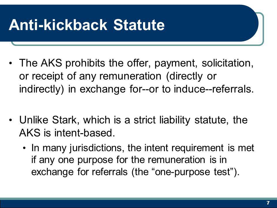 Anti-kickback Statute The AKS prohibits the offer, payment, solicitation, or receipt of any remuneration (directly or indirectly) in exchange for--or to induce--referrals.