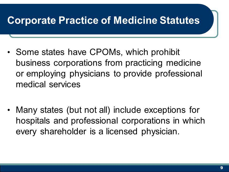 Corporate Practice of Medicine Statutes Some states have CPOMs, which prohibit business corporations from practicing medicine or employing physicians to provide professional medical services Many states (but not all) include exceptions for hospitals and professional corporations in which every shareholder is a licensed physician.