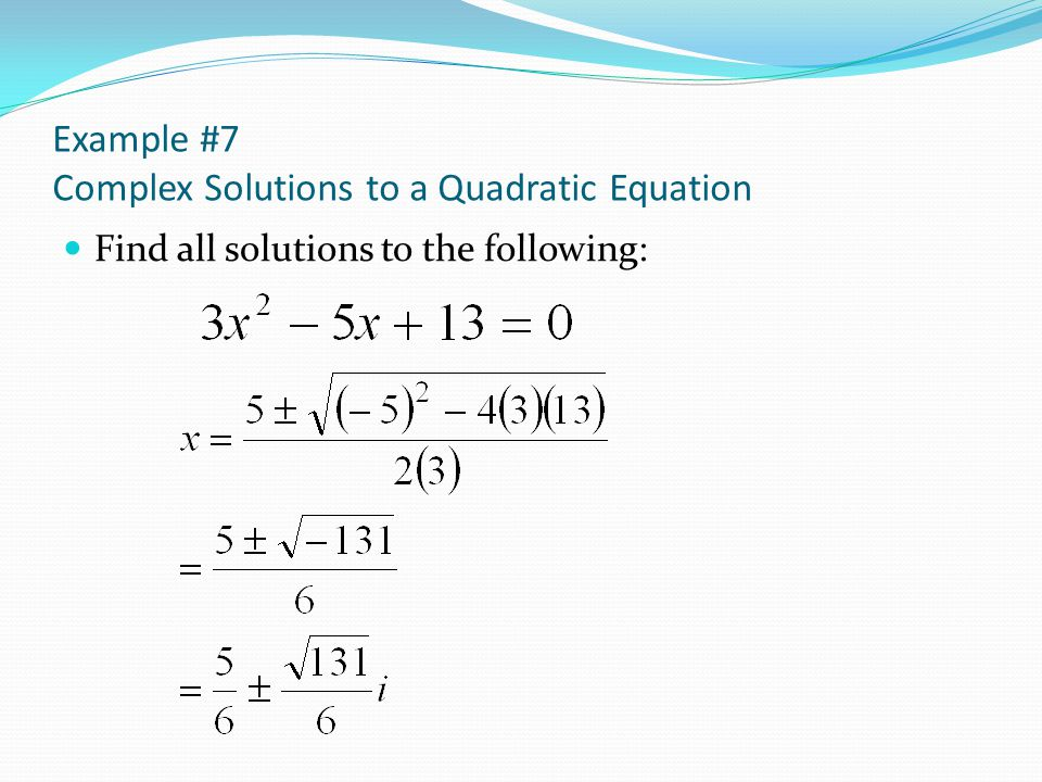 Example #7 Complex Solutions to a Quadratic Equation Find all solutions to the following: