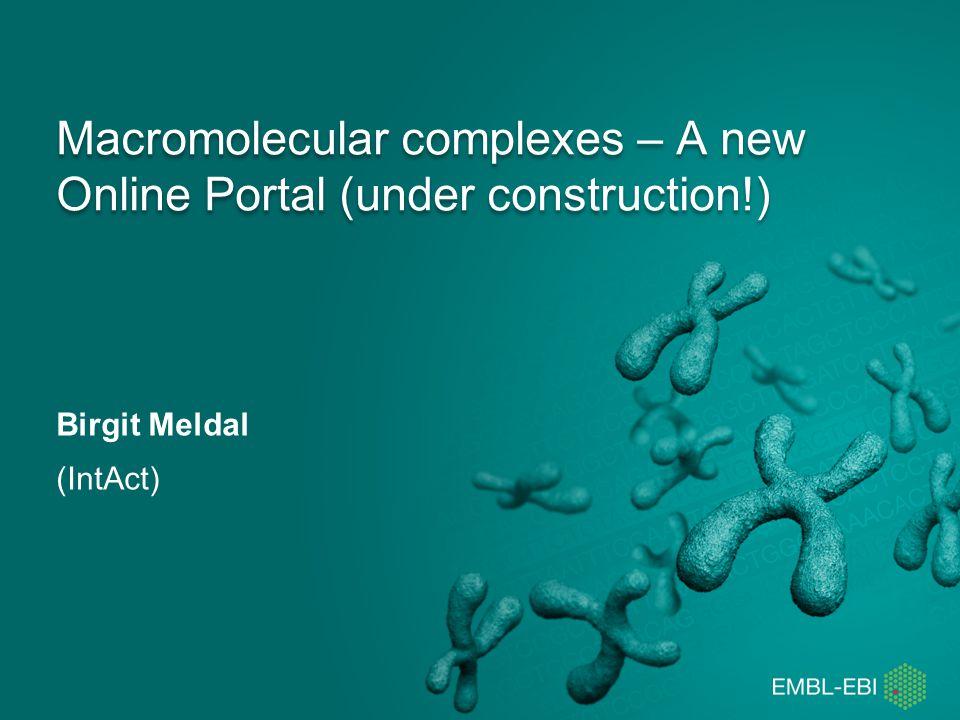 Macromolecular complexes – A new Online Portal (under construction!) Birgit Meldal (IntAct)