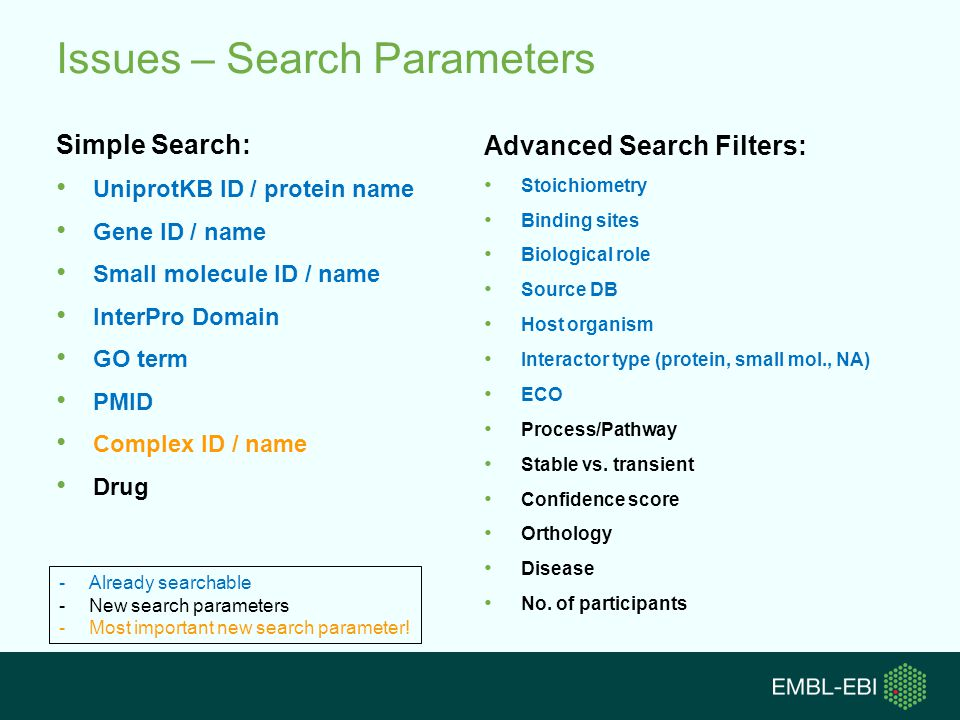 Issues – Search Parameters Simple Search: UniprotKB ID / protein name Gene ID / name Small molecule ID / name InterPro Domain GO term PMID Complex ID / name Drug Advanced Search Filters: Stoichiometry Binding sites Biological role Source DB Host organism Interactor type (protein, small mol., NA) ECO Process/Pathway Stable vs.