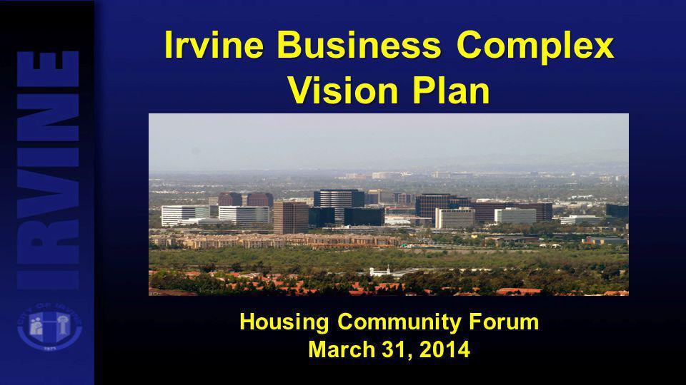 Irvine Business Complex Vision Plan Housing Community Forum March 31, 2014