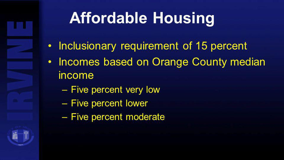 Affordable Housing Inclusionary requirement of 15 percent Incomes based on Orange County median income –Five percent very low –Five percent lower –Fiv
