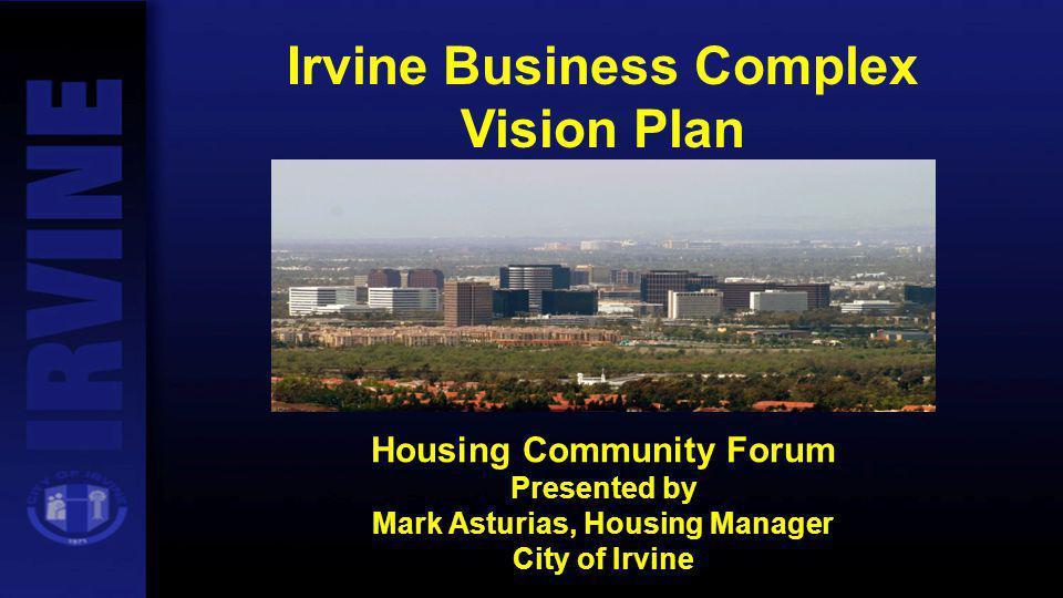 Irvine Business Complex Vision Plan Housing Community Forum Presented by Mark Asturias, Housing Manager City of Irvine