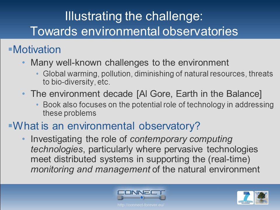 Illustrating the challenge: Towards environmental observatories Motivation Many well-known challenges to the environment Global warming, pollution, diminishing of natural resources, threats to bio-diversity, etc.