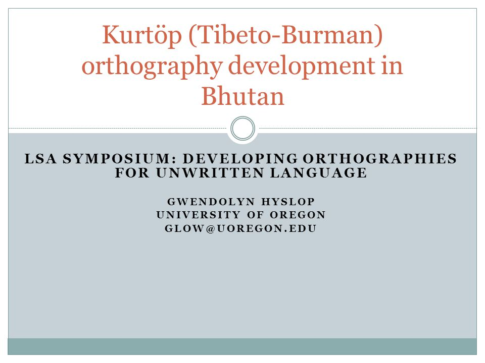 LSA SYMPOSIUM: DEVELOPING ORTHOGRAPHIES FOR UNWRITTEN LANGUAGE GWENDOLYN HYSLOP UNIVERSITY OF OREGON GLOW@UOREGON.EDU Kurtöp (Tibeto-Burman) orthograp